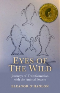 Eyes of the Wild Journeys of Transformation with the Animal Powers won the 2014 Nautilus Gold Book Award for Nature Writing.